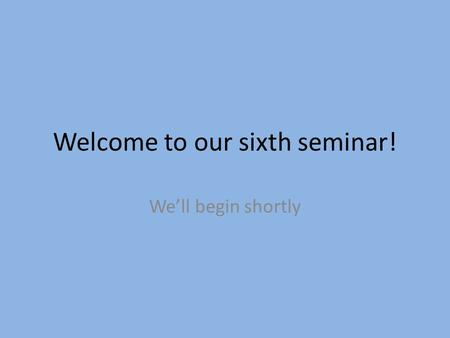 Welcome to our sixth seminar! We'll begin shortly.
