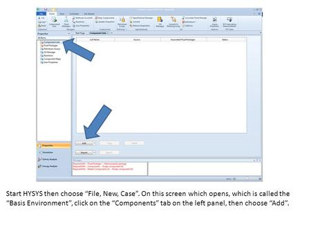 "Start HYSYS then choose ""File, New, Case"". On this screen which opens, which is called the ""Basis Environment"", click on the ""Components"" tab on the left."