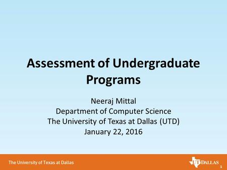 1 Assessment of Undergraduate Programs Neeraj Mittal Department of Computer Science The University of Texas at Dallas (UTD) January 22, 2016.