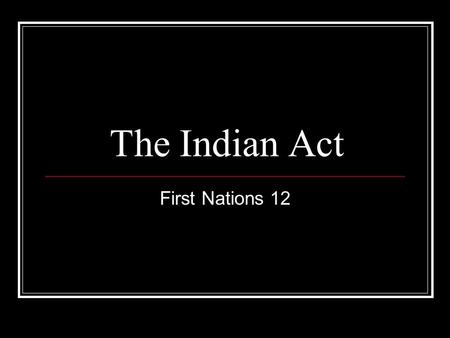 The Indian Act First Nations 12. Learning Goal Analyze the Impact of the Indian Act on the First Nations.