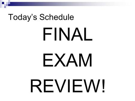 Today's Schedule FINAL EXAM REVIEW!. Final Exam The Final Exam will be Monday, June 11, at 4:00 PM. In room 13-504: Class 1 and Class 2 In room 13-604: