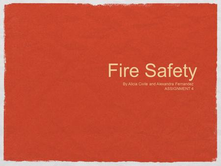 Fire Safety By Alicia Civile and Alexandra Fernandez ASSIGNMENT 4.