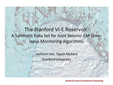 Stanford Center for Reservoir Forecasting The Stanford VI-E Reservoir: A Synthetic Data Set for Joint Seismic-EM Time- lapse Monitoring Algorithms Jaehoon.