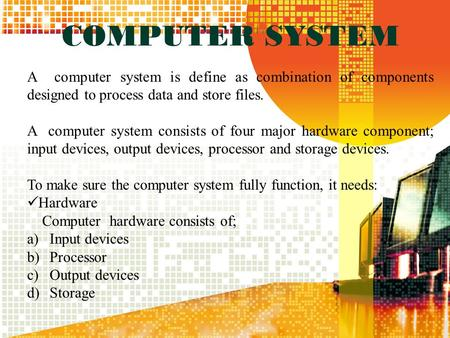 COMPUTER SYSTEM A computer system is define as combination of components designed to process data and store files. A computer system consists of four major.