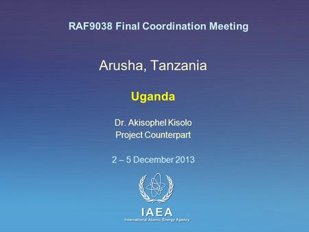 IAEA International Atomic Energy Agency Arusha, Tanzania Uganda Dr. Akisophel Kisolo Project Counterpart 2 – 5 December 2013 RAF9038 Final Coordination.