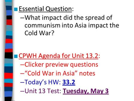 ■ Essential Question ■ Essential Question: – What impact did the spread of communism into Asia impact the Cold War? ■ CPWH Agenda for Unit 13.2 ■ CPWH.