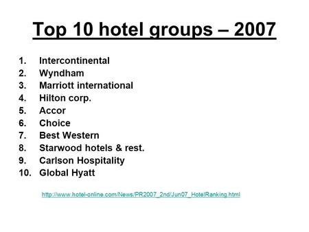 Top 10 hotel groups – 2007 1.Intercontinental 2.Wyndham 3.Marriott international 4.Hilton corp. 5.Accor 6.Choice 7.Best Western 8.Starwood hotels & rest.