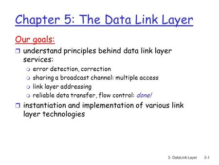 5: DataLink Layer5-1 Chapter 5: The Data Link Layer Our goals: r understand principles behind data link layer services: m error detection, correction m.