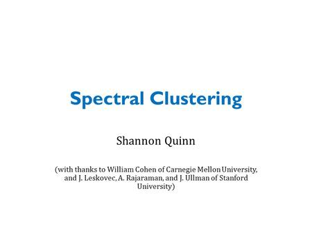 Spectral Clustering Shannon Quinn (with thanks to William Cohen of Carnegie Mellon University, and J. Leskovec, A. Rajaraman, and J. Ullman of Stanford.