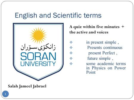 English and Scientific terms Salah Jameel Jabrael A quiz within five minutes + the active and voices  in present simple,  Presents continuous  present.