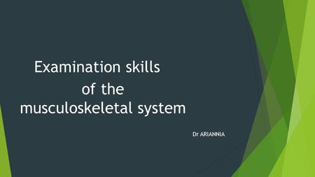 Examination skills of the musculoskeletal system Dr ARIANNIA.