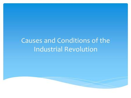 Causes and Conditions of the Industrial Revolution.