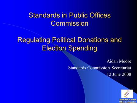 Standards in Public Offices Commission Regulating Political Donations and Election Spending Aidan Moore Standards Commission Secretariat 12 June 2008.