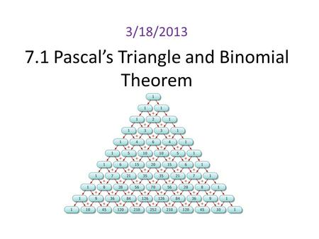 7.1 Pascal's Triangle and Binomial Theorem 3/18/2013.