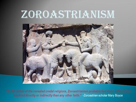 "Zoroastrianism ""As the oldest of the revealed credal religions, Zoroastrianism probably had more influence on mankind directly or indirectly than any other."