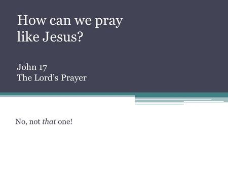 No, not that one! How can we pray like Jesus? John 17 The Lord's Prayer.