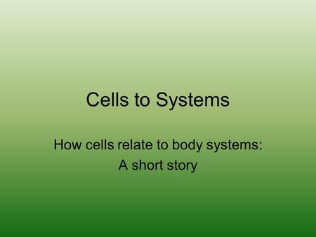 Cells to Systems How cells relate to body systems: A short story.