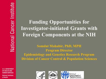Funding Opportunities for Investigator-initiated Grants with Foreign Components at the NIH Somdat Mahabir, PhD, MPH Program Director Epidemiology and Genetics.