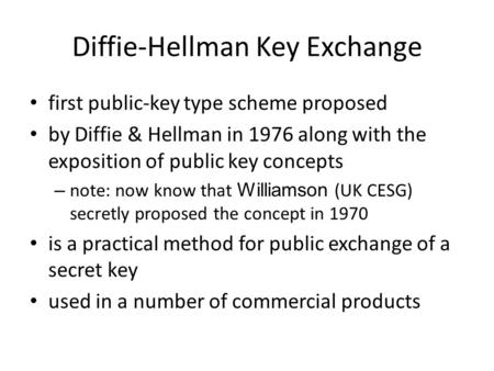 Diffie-Hellman Key Exchange first public-key type scheme proposed by Diffie & Hellman in 1976 along with the exposition of public key concepts – note: