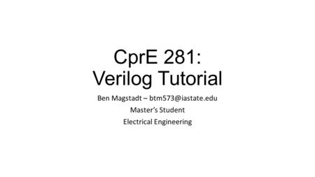 CprE 281: Verilog Tutorial Ben Magstadt – Master's Student Electrical Engineering.