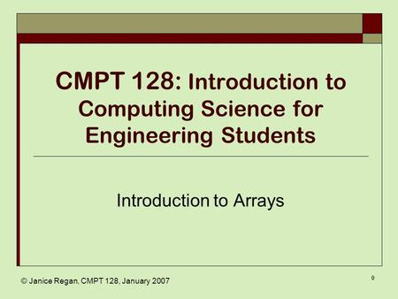 © Janice Regan, CMPT 128, January 2007 0 CMPT 128: Introduction to Computing Science for Engineering Students Introduction to Arrays.