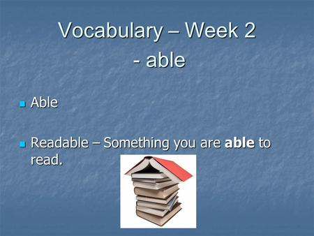 Vocabulary – Week 2 - able Able Able Readable – Something you are able to read. Readable – Something you are able to read.