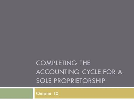 COMPLETING THE ACCOUNTING CYCLE FOR A SOLE PROPRIETORSHIP Chapter 10.