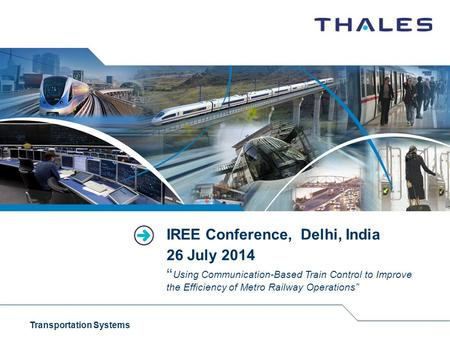 "Transportation Systems IREE Conference, Delhi, India 26 July 2014 "" Using Communication-Based Train Control to Improve the Efficiency of Metro Railway."