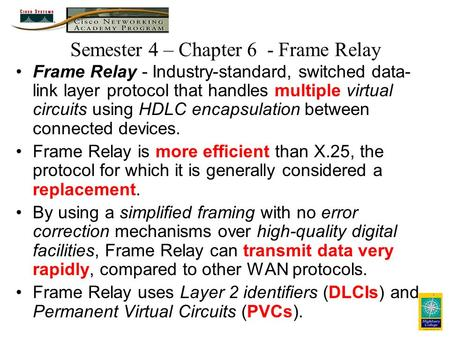 Semester 4 – Chapter 6 - Frame Relay Frame Relay - Industry-standard, switched data- link layer protocol that handles multiple virtual circuits using HDLC.