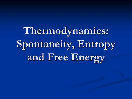 Thermodynamics: Spontaneity, Entropy and Free Energy.