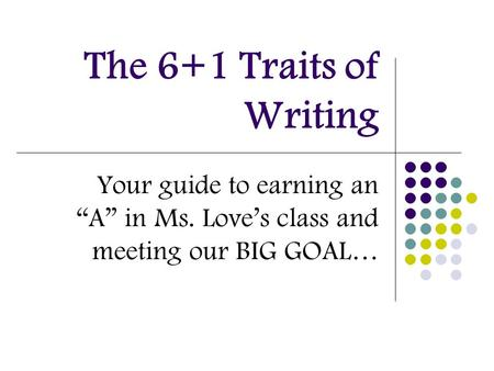 "The 6+1 Traits of Writing Your guide to earning an ""A"" in Ms. Love's class and meeting our BIG GOAL…"