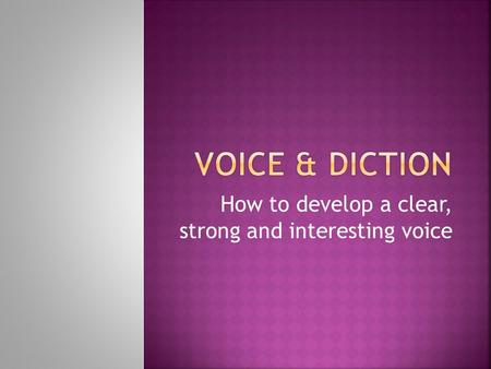 How to develop a clear, strong and interesting voice.