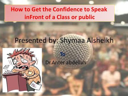 Presented by: Shymaa Alsheikh To Dr.Anter abdellah How to Get the Confidence to Speak inFront of a Class or public.