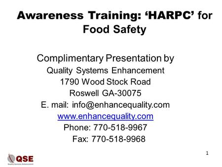 Awareness Training: 'HARPC' for Food Safety Complimentary Presentation by Quality Systems Enhancement 1790 Wood Stock Road Roswell GA-30075 E. mail: