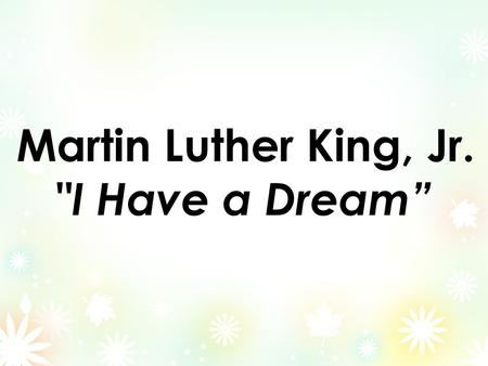 "Martin Luther King, Jr. I Have a Dream"". I have a dream that one day this nation will rise up and live out the true meaning of its creed: We hold these."