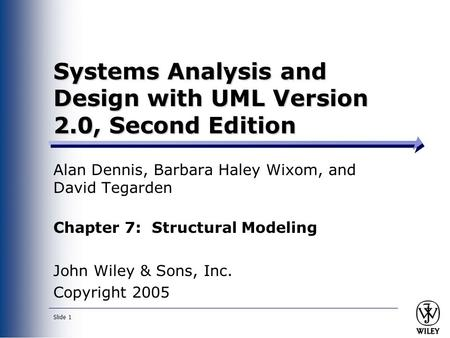 Slide 1 Systems Analysis and Design with UML Version 2.0, Second Edition Alan Dennis, Barbara Haley Wixom, and David Tegarden Chapter 7: Structural Modeling.