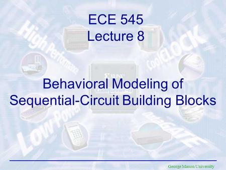 George Mason University Behavioral Modeling of Sequential-Circuit Building Blocks ECE 545 Lecture 8.