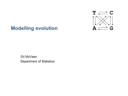 Modelling evolution Gil McVean Department of Statistics TC A G.