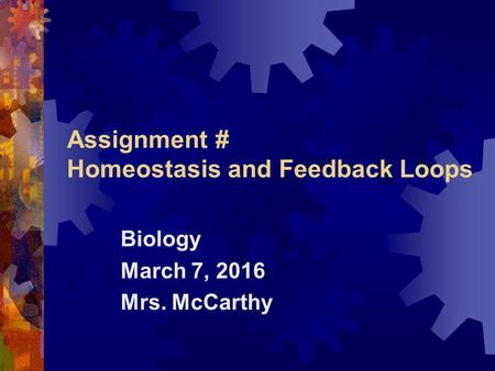Assignment # Homeostasis and Feedback Loops Biology March 7, 2016 Mrs. McCarthy.
