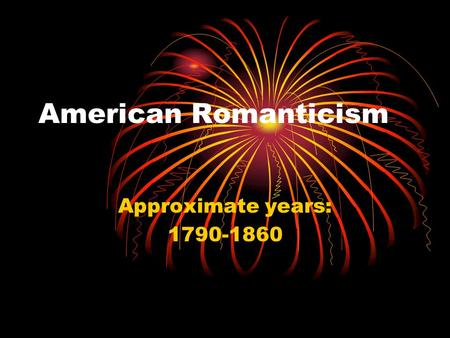 American Romanticism Approximate years: 1790-1860.