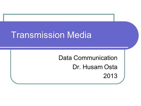 Transmission Media Data Communication Dr. Husam Osta 2013.
