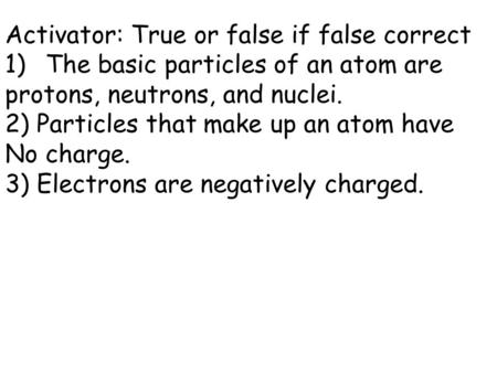 Activator: True or false if false correct 1)The basic particles of an atom are protons, neutrons, and nuclei. 2) Particles that make up an atom have No.