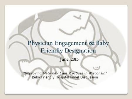 "Physician Engagement & Baby Friendly Designation June, 2015 ""Improving Maternity Care Practices in Wisconsin"" Baby Friendly Hospital Panel Discussion."