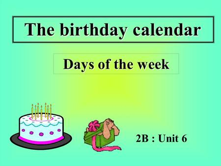 The birthday calendar 2B : Unit 6 Days of the week Days of the week.
