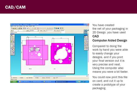 CAD/CAM You have created the net of your packaging in 2D Design, you have used CAD Computer Aided Design Compared to doing the work by hand you were able.