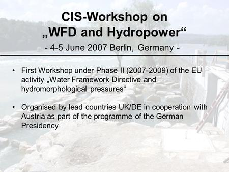 "CIS-Workshop on ""WFD and Hydropower"" - 4-5 June 2007 Berlin, Germany - First Workshop under Phase II (2007-2009) of the EU activity ""Water Framework Directive."