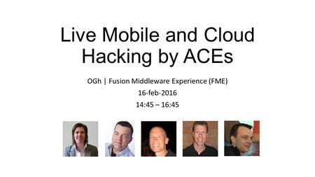 Live Mobile and Cloud Hacking by ACEs OGh | Fusion Middleware Experience (FME) 16-feb-2016 14:45 – 16:45.