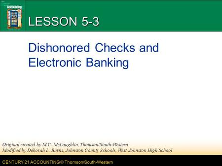 CENTURY 21 ACCOUNTING © Thomson/South-Western LESSON 5-3 Dishonored Checks and Electronic Banking Original created by M.C. McLaughlin, Thomson/South-Western.