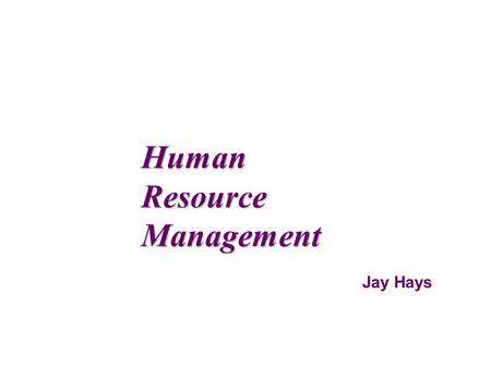 Jay Hays Human Resource Management. HumanResourceManagement Managers must find ways to get the highest level of contribution from their workers. And they.