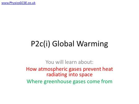 P2c(i) Global Warming You will learn about: How atmospheric gases prevent heat radiating into space Where greenhouse gases come from www.PhysicsGCSE.co.uk.